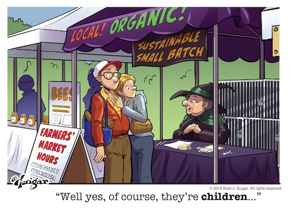"A comic of a couple at a farmer's market stand labeled ""Local! Organic!"" and the attendant says ""Well yes, of course, they're children..."""