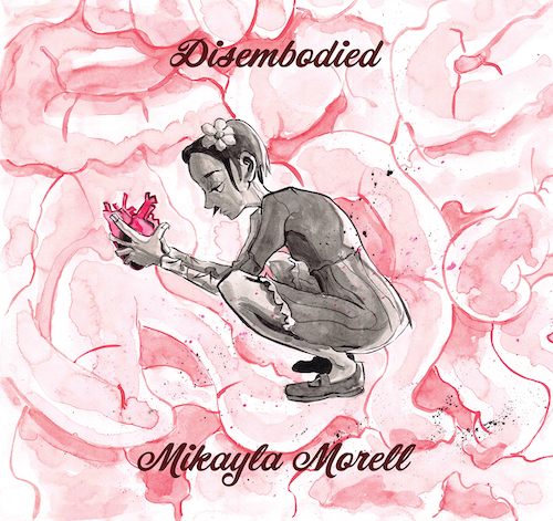 "An illustration of a girl, in black and white, holding a pink heart. Text reads ""Disembodied by Mikayla Morell"""